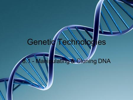 Genetic Technologies 8.1 - Manipulating & Cloning DNA.