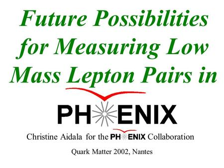 Future Possibilities for Measuring Low Mass Lepton Pairs in Christine Aidala for the Collaboration Quark Matter 2002, Nantes.