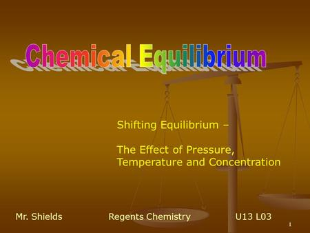 1 Shifting Equilibrium – The Effect of Pressure, Temperature and Concentration Mr. ShieldsRegents Chemistry U13 L03.