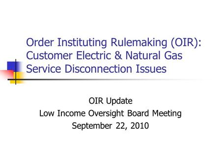 Order Instituting Rulemaking (OIR): Customer Electric & Natural Gas Service Disconnection Issues OIR Update Low Income Oversight Board Meeting September.