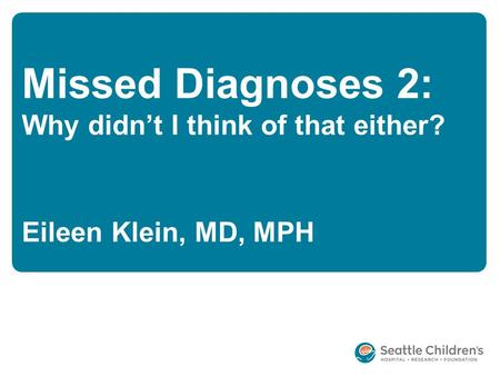 Missed Diagnoses 2: Why didn't I think of that either? Eileen Klein, MD, MPH.