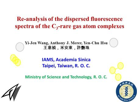 Re-analysis of the dispersed fluorescence spectra of the C 3 -rare gas atom complexes Yi-Jen Wang, Anthony J. Merer, Yen-Chu Hsu 王意禎,米安東,許艷珠 IAMS, Academia.