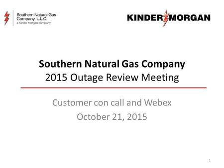 Southern Natural Gas Company 2015 Outage Review Meeting Customer con call and Webex October 21, 2015 1.