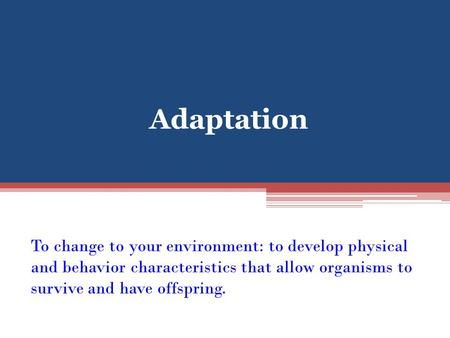 Adaptation To change to your environment: to develop physical and behavior characteristics that allow organisms to survive and have offspring.