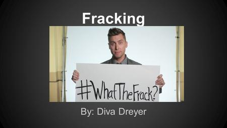 Fracking By: Diva Dreyer. Fracking Hydraulic Fracturing: The drilling and injection of fluid into the ground in order to fracture rocks and release natural.