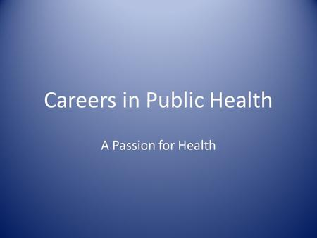 Careers in Public Health A Passion for Health. Are you passionate about health? Do you have drive and vision to improve people's lives? Are you a strategic.