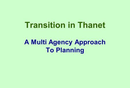 Transition in Thanet A Multi Agency Approach To Planning.