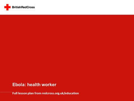 Ebola: health worker Full lesson plan from redcross.org.uk/education.