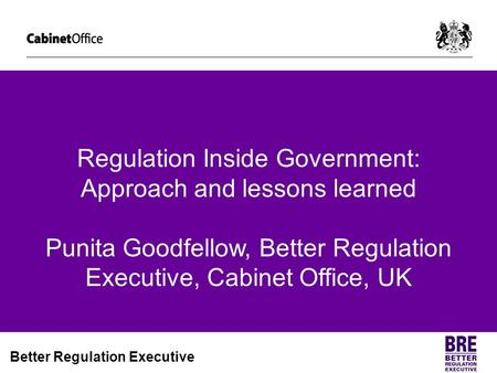 Regulation Inside Government: Approach and lessons learned Punita Goodfellow, Better Regulation Executive, Cabinet Office, UK.