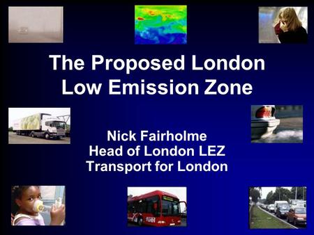 The Proposed London Low Emission Zone Nick Fairholme Head of London LEZ Transport for London.