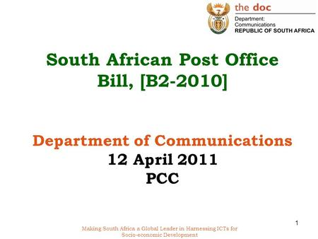 Making South Africa a Global Leader in Harnessing ICTs for Socio-economic Development South African Post Office Bill, [B2-2010] Department of Communications.