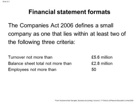 Slide 12.1 Frank Wood and Alan Sangster, Business Accounting, Volume 2, 11 th Edition, © Pearson Education Limited 2008 Financial statement formats The.
