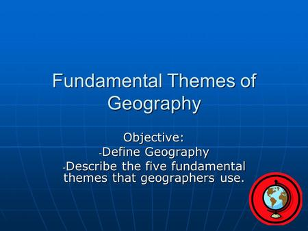 Fundamental Themes of Geography Objective: - Define Geography - Describe the five fundamental themes that geographers use.