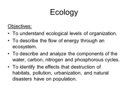 Ecology Objectives: To understand ecological levels of organization. To describe the flow of energy through an ecosystem. To describe and analyze the components.