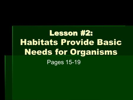Lesson #2: Lesson #2: Habitats Provide Basic Needs for Organisms Pages 15-19.