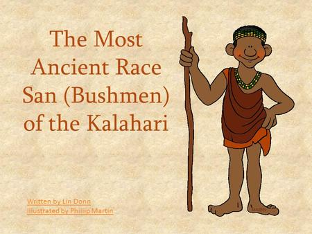 The Most Ancient Race San (Bushmen) of the Kalahari Written by Lin Donn Illustrated by Phillip Martin.