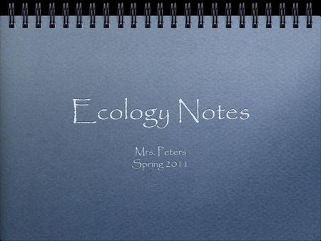 Ecology Notes Mrs. Peters Spring 2011 Mrs. Peters Spring 2011.