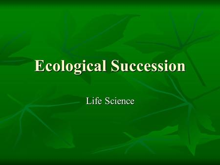 "Ecological Succession Life Science. Break the words down Ecological Ecological Like ""ecology"", ""ecosystem"" Like ""ecology"", ""ecosystem"" Living and nonliving."