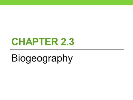 CHAPTER 2.3 Biogeography. What is biogeography? Bio-geography- is the study of where organisms live. Bio- a living thing Geography – Earth or places on.