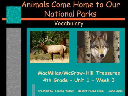 Animals Come Home to Our National Parks MacMillan/McGraw-Hill Treasures 4th Grade – Unit 1 – Week 3 Created by Teresa Wilson – Desert Palms Elem. – June.