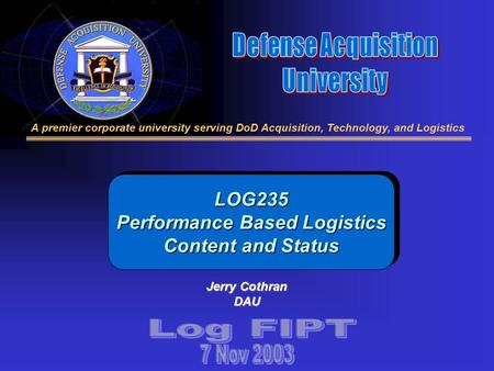 A premier corporate university serving DoD Acquisition, Technology, and Logistics LOG235 Performance Based Logistics Content and Status Jerry Cothran DAU.