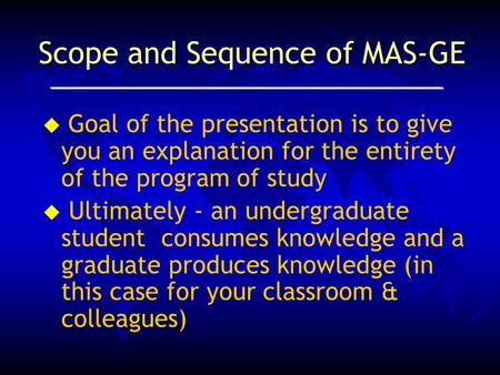 Scope and Sequence of MAS-GE  Goal of the presentation is to give you an explanation for the entirety of the program of study u Ultimately - an undergraduate.