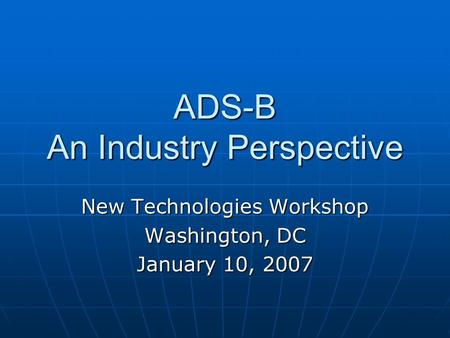 ADS-B An Industry Perspective New Technologies Workshop Washington, DC January 10, 2007.