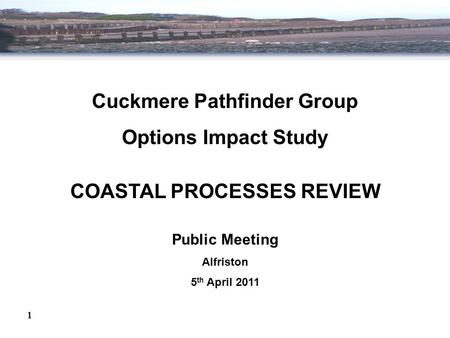 Cuckmere Pathfinder Group Options Impact Study COASTAL PROCESSES REVIEW Public Meeting Alfriston 5 th April 2011 1.