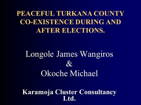 PEACEFUL TURKANA COUNTY CO-EXISTENCE DURING AND AFTER ELECTIONS. Longole James Wangiros & Okoche Michael Karamoja Cluster Consultancy Ltd.