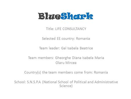 BlueShark Title: LIFE CONSULTANCY Selected EE country: Romania Team leader: Gal Isabela Beatrice Team members: Gheorghe Diana Isabela Maria Olaru Mircea.
