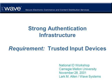 Strong Authentication Infrastructure Requirement: Trusted Input Devices National ID Workshop Carnegie Mellon University November 28, 2001 Lark M. Allen.