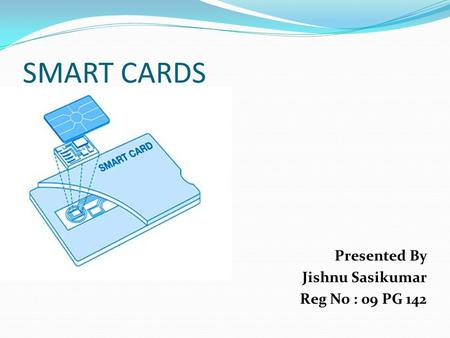 SMART CARDS Presented By Jishnu Sasikumar Reg No : 09 PG 142.