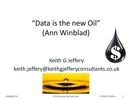 """Data is the new Oil"" (Ann Winblad) Keith G Jeffery 20140415-16JRC Workshop Big Open Data © Keith G Jeffery."