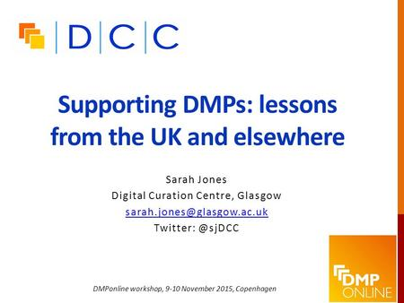 Supporting DMPs: lessons from the UK and elsewhere Sarah Jones Digital Curation Centre, Glasgow DMPonline workshop,