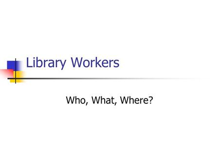 Library Workers Who, What, Where?. Library staff Categories Pages, Clerks, Student Workers (entry level) shelving, check out, delivery Clerical staff.
