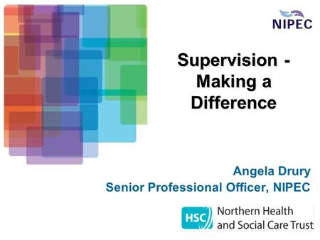 Supervision - Making a Difference Angela Drury Senior Professional Officer, NIPEC.