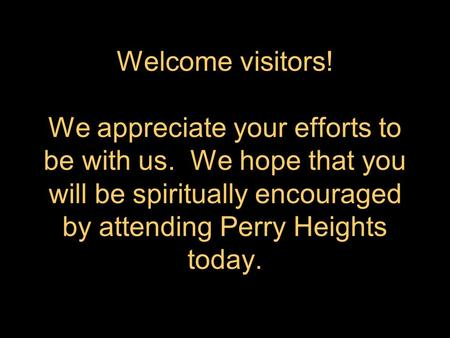 Welcome visitors! We appreciate your efforts to be with us. We hope that you will be spiritually encouraged by attending Perry Heights today.