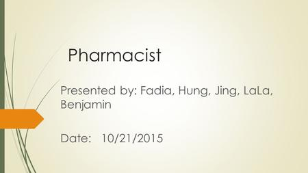 Pharmacist Presented by: Fadia, Hung, Jing, LaLa, Benjamin Date: 10/21/2015.