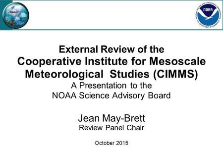 External Review of the Cooperative Institute for Mesoscale Meteorological Studies (CIMMS) A Presentation to the NOAA Science Advisory Board Jean May-Brett.