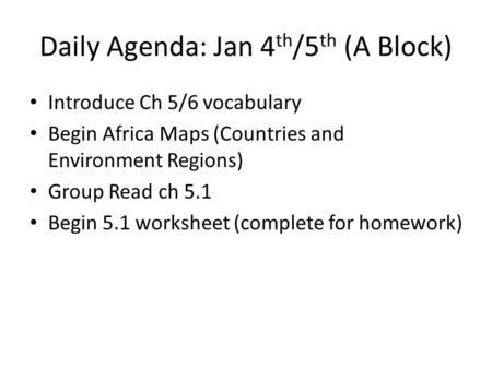 Daily Agenda: Jan 4 th /5 th (A Block) Introduce Ch 5/6 vocabulary Begin Africa Maps (Countries and Environment Regions) Group Read ch 5.1 Begin 5.1 worksheet.
