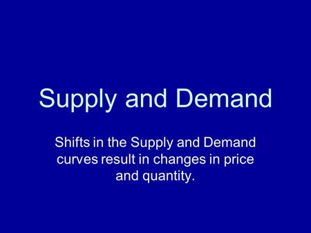 Supply and Demand Shifts in the Supply and Demand curves result in changes in price and quantity.