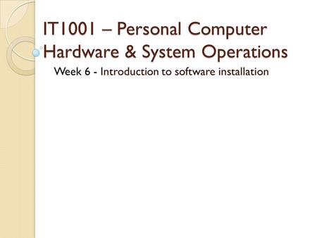 IT1001 – Personal Computer Hardware & System Operations Week 6 - Introduction to software installation.