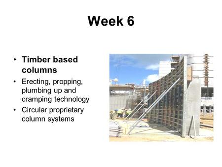 Week 6 Timber based columns Erecting, propping, plumbing up and cramping technology Circular proprietary column systems.