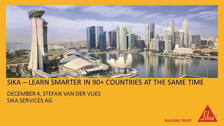 SIKA – LEARN SMARTER IN 90+ COUNTRIES AT THE SAME TIME DECEMBER 4, STEFAN VAN DER VLIES SIKA SERVICES AG.