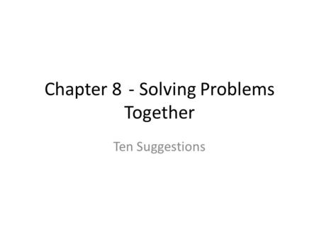 Chapter 8 - Solving Problems Together Ten Suggestions.