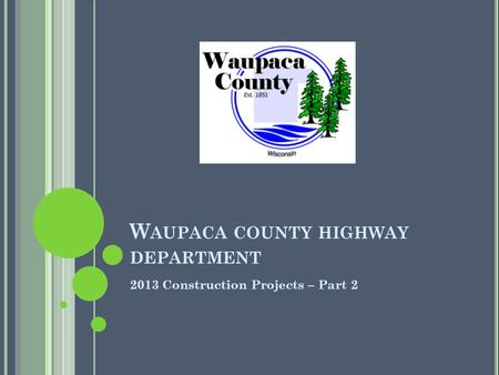 W AUPACA COUNTY HIGHWAY DEPARTMENT 2013 Construction Projects – Part 2.
