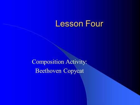 Lesson Four Composition Activity: Beethoven Copycat.