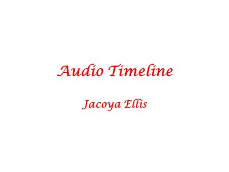 Audio Timeline Jacoya Ellis. Audio Timeline Jacoya Ellis.