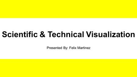 Scientific & Technical Visualization Presented By: Felix Martinez.