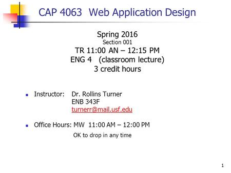 1 CAP 4063 Web Application Design Spring 2016 Section 001 TR 11:00 AN – 12:15 PM ENG 4 (classroom lecture) 3 credit hours Instructor:Dr. Rollins Turner.